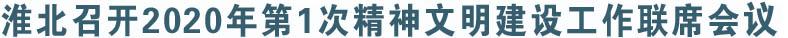 淮北召开2020年第1次精神文明建设工作联席会议