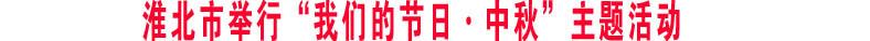 """淮北市举行""""我们的节日·中秋""""主题活动"""